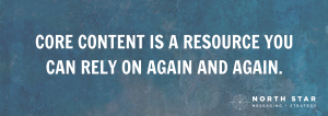 CORE CONTENT IS A RESOURCE YOU CAN RELY ON AGAIN AND AGAIN.