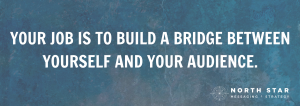 YOUR JOB IS TO BUILD A BRIDGE BETWEEN YOURSELF AND YOUR AUDIENCE.