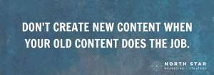 DON'T CREATE NEW CONTENT WHEN YOUR OLD CONTENT DOES THE JOB.