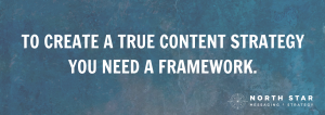 To create a true content strategy, you need a framework.