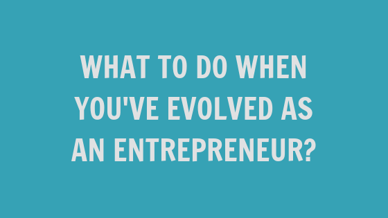What to Do When You've Evolved as an Entrepreneur [VIDEO]