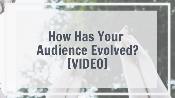How Has Your Audience Evolved? [VIDEO]
