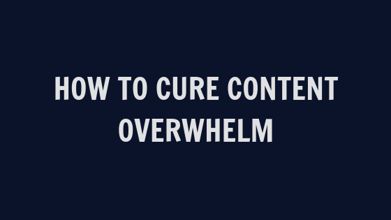How to Cure Content Overwhelm [VIDEO]