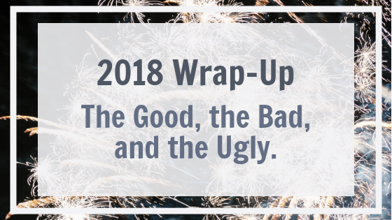 2018 Wrap-Up: The Good, the Bad, and the Ugly